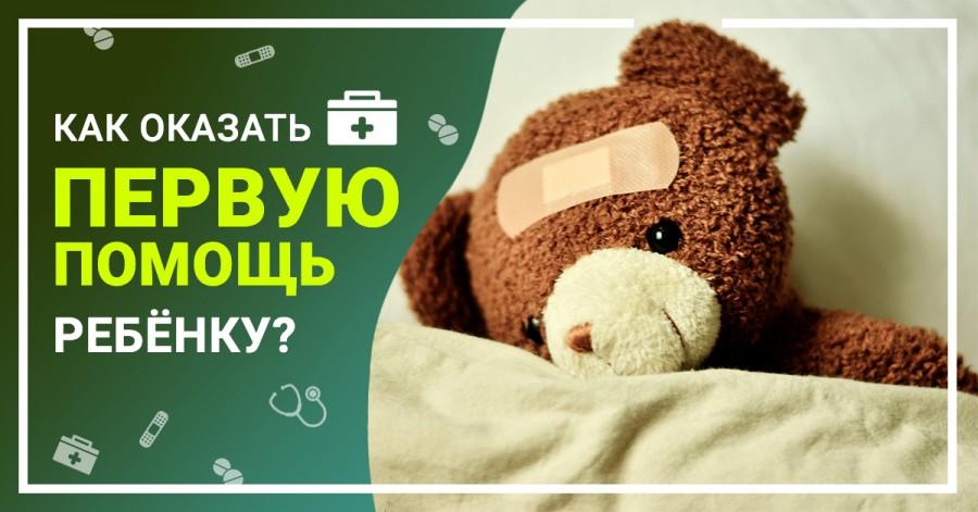 Как оказать первую помощь ребёнку?