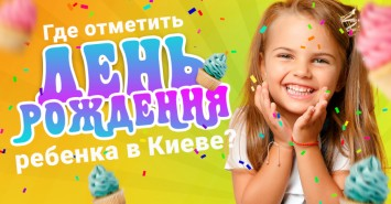 Где отметить день рождения ребенка в Киеве: подборка локаций 2020