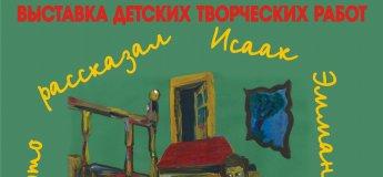 """Выставка детских творческих работ """"Мне это рассказал Исаак Эммануилович…"""""""